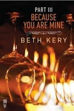 Because You Are Mine: Part III by Beth Kery
