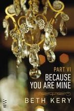 Because You Are Mine: Part VI by Beth Kery